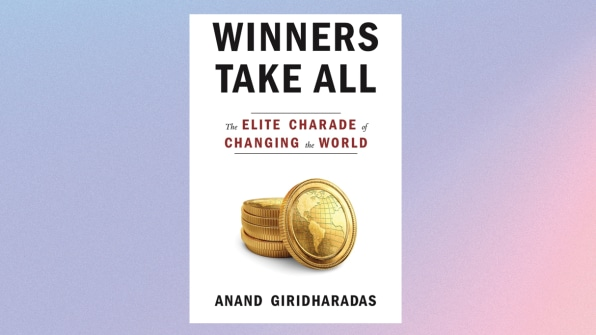 WINNERS TAKE ALL: THE ELITE CHARADE OF CHANGING THE WORLD BY ANAND GIRIDHARADAS